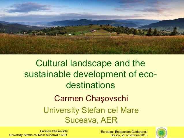Cultural landscape and the sustainable development of ecodestinations Carmen Chaşovschi University Stefan cel Mare Suceava...