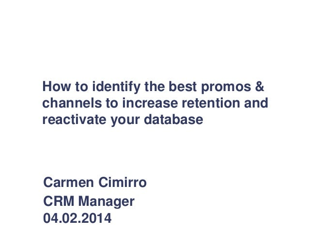 How to identify the best promos & channels to increase retention and reactivate your database Carmen Cimirro CRM Manager 0...