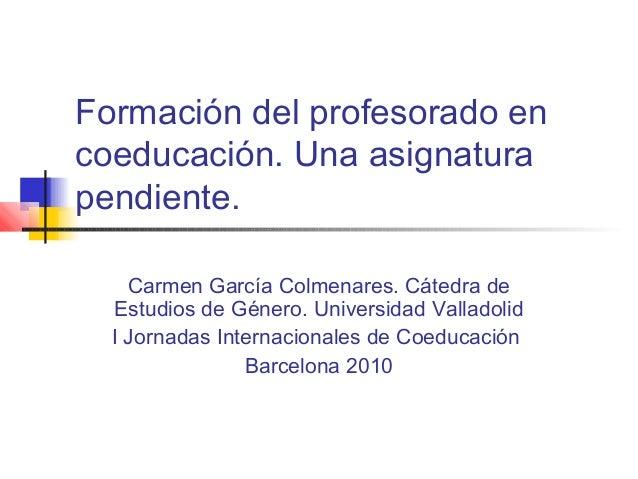 Formación del profesorado en coeducación. Una asignatura pendiente. Carmen García Colmenares. Cátedra de Estudios de Géner...