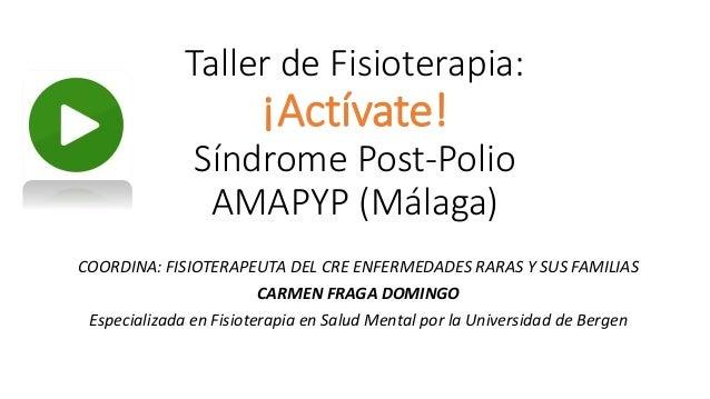 Taller de Fisioterapia: ¡Actívate! Síndrome Post-Polio AMAPYP (Málaga) COORDINA: FISIOTERAPEUTA DEL CRE ENFERMEDADES RARAS...