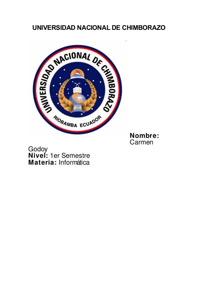 UNIVERSIDAD NACIONAL DE CHIMBORAZO Nombre: Carmen Godoy Nivel: 1er Semestre Materia: Informática