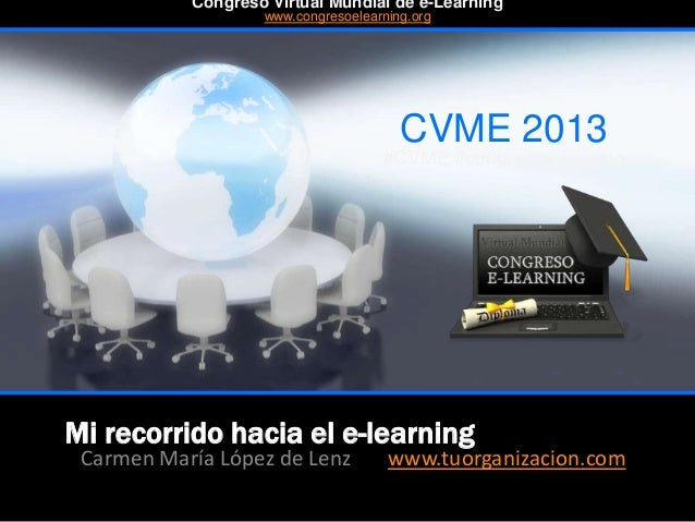 Mi recorrido hacia el e-learning Carmen María López de Lenz www.tuorganizacion.com CVME 2013 #CVME #congresoelearning Cong...