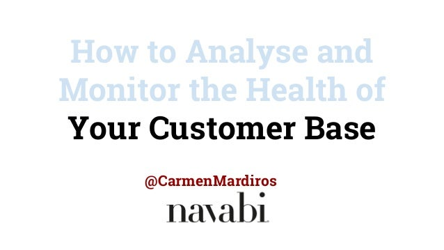 How to Analyse and Monitor the Health of Your Customer Base @CarmenMardiros