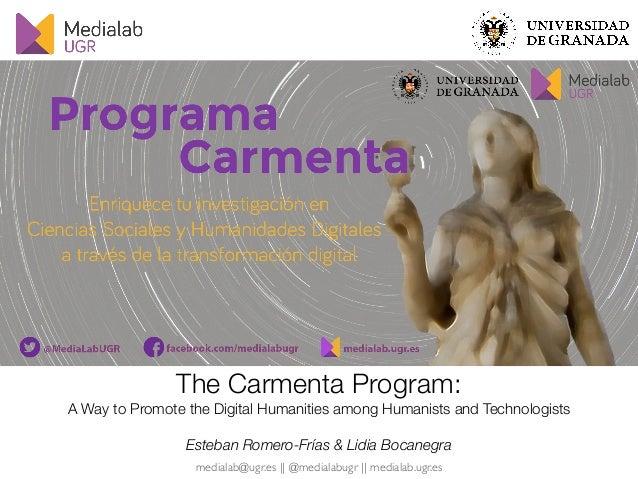 medialab@ugr.es    @medialabugr    medialab.ugr.es The Carmenta Program: A Way to Promote the Digital Humanities among Hum...