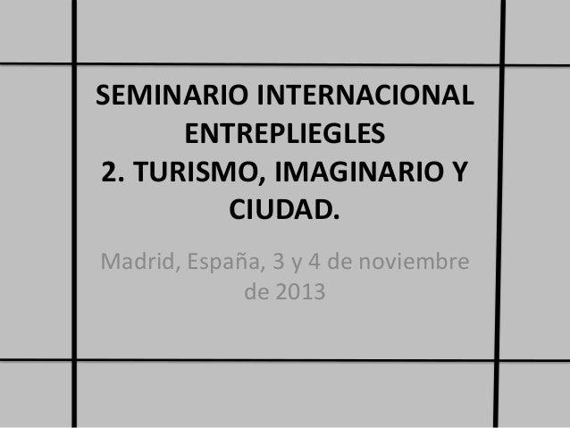 SEMINARIO INTERNACIONAL ENTREPLIEGLES 2. TURISMO, IMAGINARIO Y CIUDAD. Madrid, España, 3 y 4 de noviembre de 2013