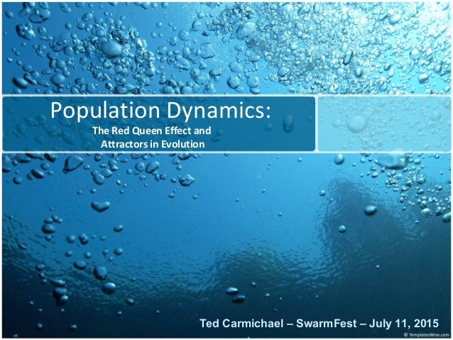 Population Dynamics: The Red Queen Effect and Attractors in Evolution Ted Carmichael – SwarmFest – July 11, 2015