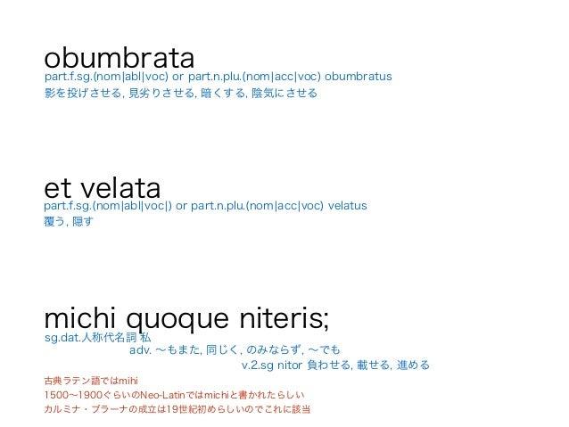 obumbrata ! et velata ! michi quoque niteris; part.f.sg.(nom¦abl¦voc¦) or part.n.plu.(nom¦acc¦voc) velatus 覆う, 隠す sg.dat.人...