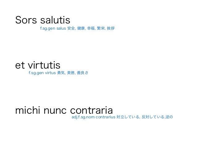 Sors salutis ! et virtutis ! michi nunc contraria f.sg.gen virtus 勇気, 美徳, 善良さ adj.f.sg.nom contrarius 対立している, 反対している,逆の f....