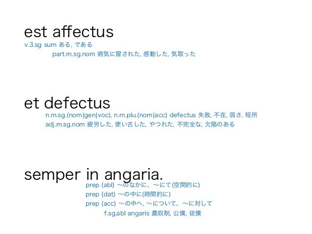 est affectus ! et defectus ! semper in angaria. n.m.sg.(nom¦gen¦voc), n.m.plu.(nom¦acc) defectus 失敗, 不在, 弱さ, 短所 adj.m.sg.no...