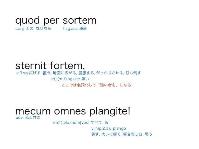 quod per sortem ! sternit fortem, ! mecum omnes plangite! v.3.sg 広げる, 覆う, 地面に広がる, 屈服する, がっかりさせる, 打ち倒す adv. 私と共に conj. どの, ...