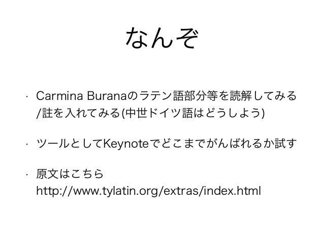 なんぞ • Carmina Buranaのラテン語部分等を読解してみる / を入れてみる(中世ドイツ語はどうしよう) • ツールとしてKeynoteでどこまでがんばれるか試す • 原文はこちら http://www.tylatin.org/e...
