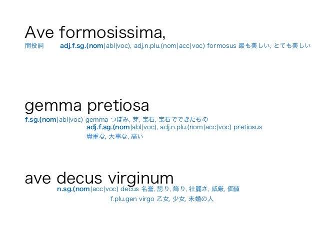 Ave formosissima, ! gemma pretiosa ! ave decus virginum 間投詞 adj.f.sg.(nom¦abl¦voc), adj.n.plu.(nom¦acc¦voc) formosus 最も美しい...