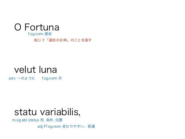 O Fortuna ! velut luna ! statu variabilis, adv. ∼のように f.sg.nom 月 転じて「運命の女神」のことを指す f.sg.nom 運命 m.sg.abl status 形, 条件, 位置 ad...
