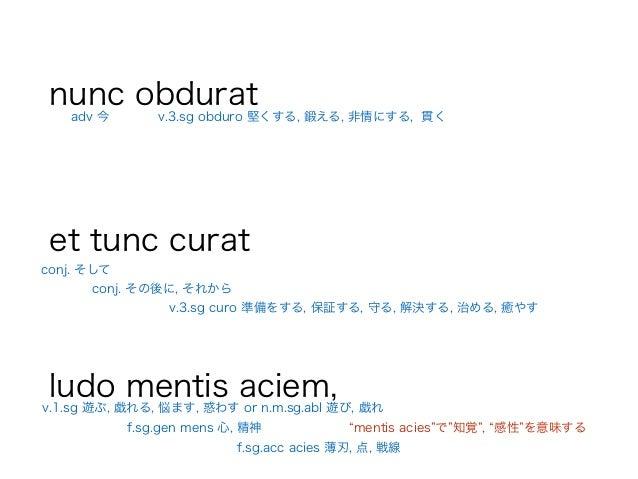 nunc obdurat ! et tunc curat ! ludo mentis aciem, conj. そして conj. その後に, それから adv 今 v.1.sg 遊ぶ, 戯れる, 悩ます, 惑わす or n.m.sg.abl ...