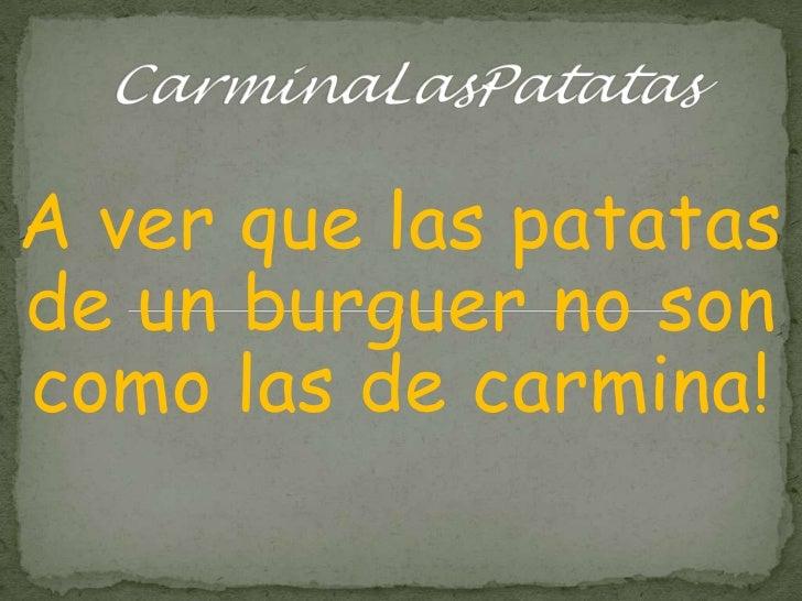 CarminaLasPatatas<br />A ver que las patatas de un burguer no son como las de carmina!<br />