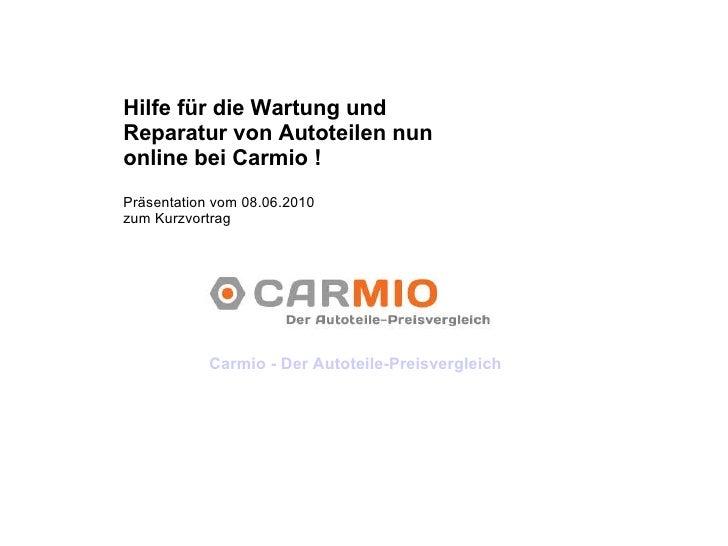 Hilfe für die Wartung und Reparatur von Autoteilen nun online bei Carmio ! Präsentation vom 08.06.2010  zum Kurzvortrag Ca...