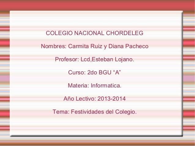 """COLEGIO NACIONAL CHORDELEG Nombres: Carmita Ruiz y Diana Pacheco Profesor: Lcd,Esteban Lojano. Curso: 2do BGU """"A"""" Materia:..."""