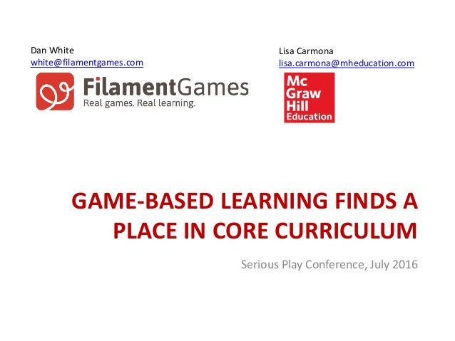 GAME-BASED LEARNING FINDS A PLACE IN CORE CURRICULUM Lisa Carmona lisa.carmona@mheducation.com Dan White white@filamentgam...