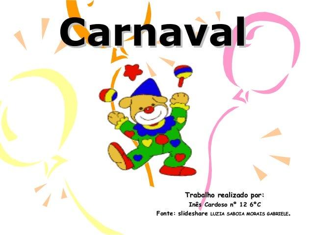 CarnavalCarnavalTrabalho realizado por:Trabalho realizado por:Inês Cardoso nº 12 6ºCInês Cardoso nº 12 6ºCFonte: slideshar...