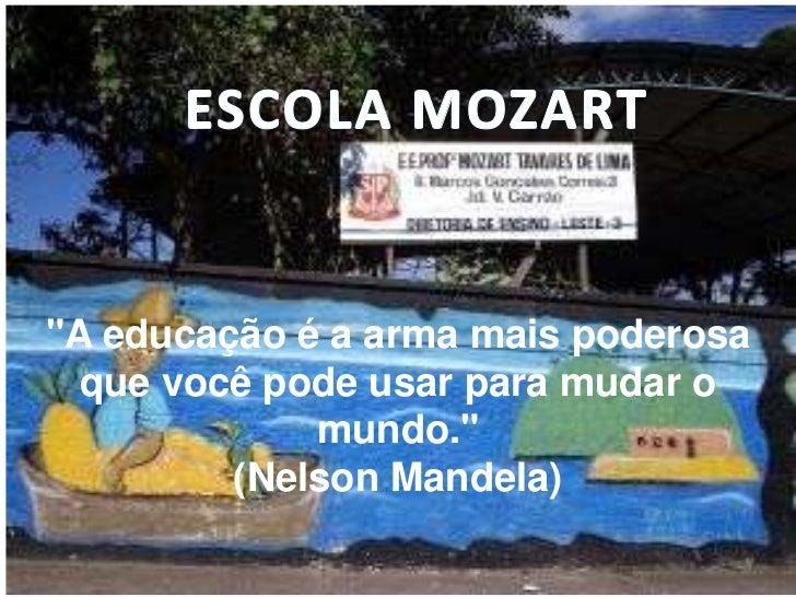 """ESCOLA MOZART<br />""""A educação é a arma mais poderosa que você pode usar para mudar o mundo."""" <br />(Nelson Mandela)<br />"""