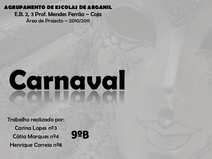 AGRUPAMENTO DE ESCOLAS DE ARGANIL<br />E.B. 2, 3 Prof. Mendes Ferrão – Coja<br />Área de Projecto – 2010/2011<br />Carnava...