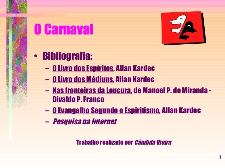 O Carnaval <ul><li>Bibliografia: </li></ul><ul><ul><li>O Livro dos Espíritos , Allan Kardec </li></ul></ul><ul><ul><li>O L...