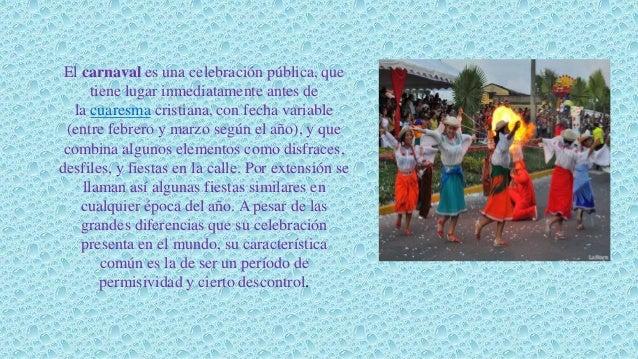 El carnaval es una celebración pública, que tiene lugar inmediatamente antes de la cuaresma cristiana, con fecha variable ...