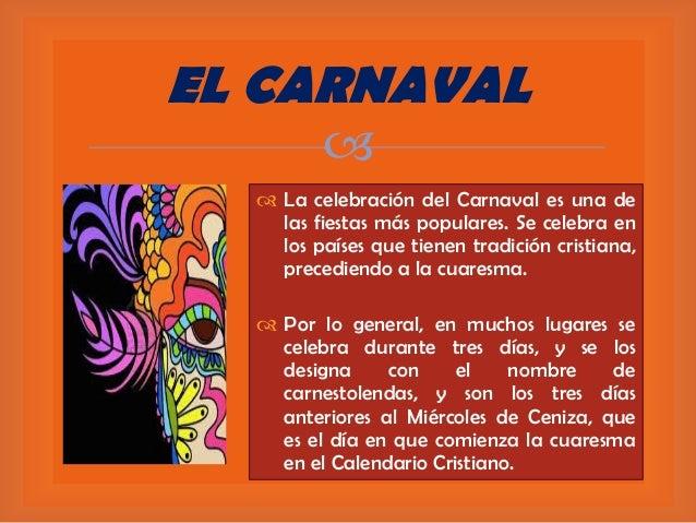 EL CARNAVAL    La celebración del Carnaval es una de las fiestas más populares. Se celebra en los países que tienen trad...