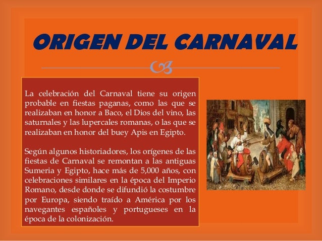 ORIGEN DEL CARNAVAL  La celebración del Carnaval tiene su origen probable en fiestas paganas, como las que se realizaban ...