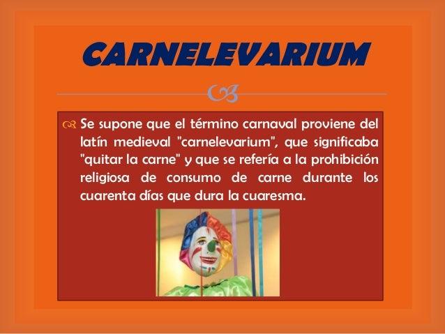 """CARNELEVARIUM    Se supone que el término carnaval proviene del latín medieval """"carnelevarium"""", que significaba """"quitar ..."""