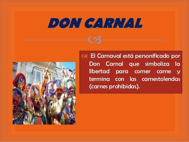 DON CARNAL    El Carnaval está personificado por Don Carnal que simboliza la libertad para comer carne y termina con las...