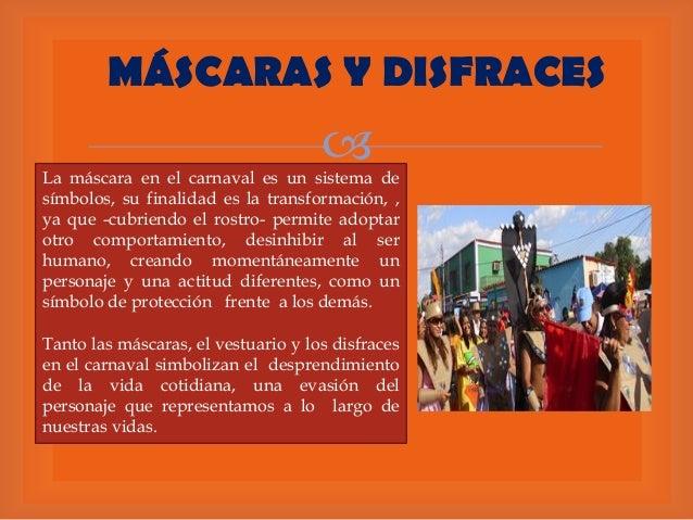 MÁSCARAS Y DISFRACES    La máscara en el carnaval es un sistema de símbolos, su finalidad es la transformación, , ya que ...