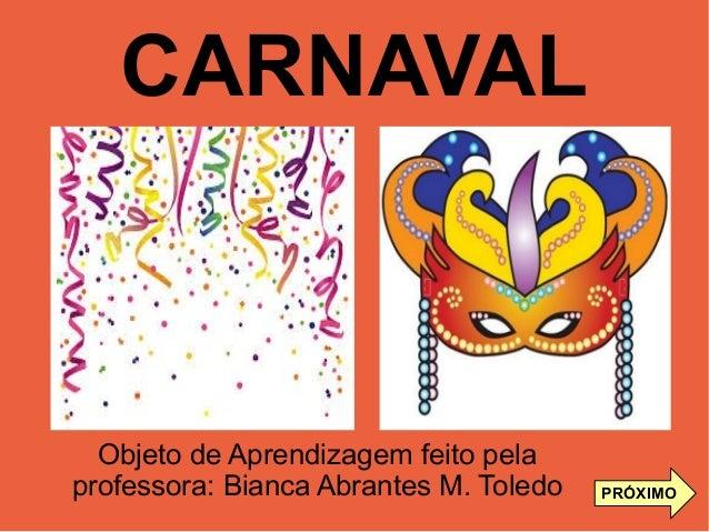CARNAVAL PRÓXIMO Objeto de Aprendizagem feito pela professora: Bianca Abrantes M. Toledo