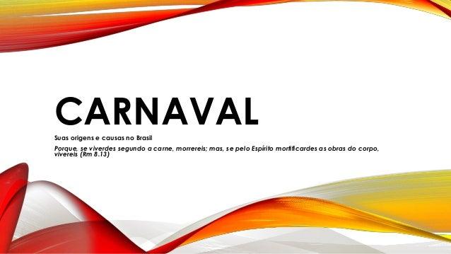 CARNAVALSuas origens e causas no Brasil Porque, se viverdes segundo a carne, morrereis; mas, se pelo Espírito mortificarde...