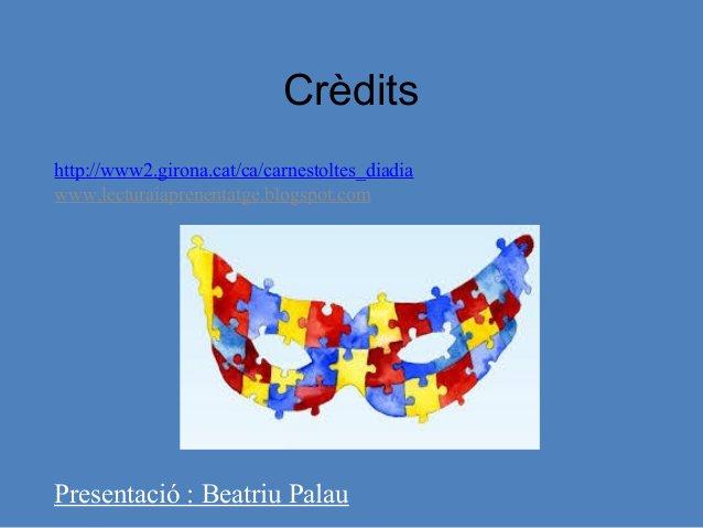 Crèdits http://www2.girona.cat/ca/carnestoltes_diadia www.lecturaiaprenentatge.blogspot.com Presentació : Beatriu Palau