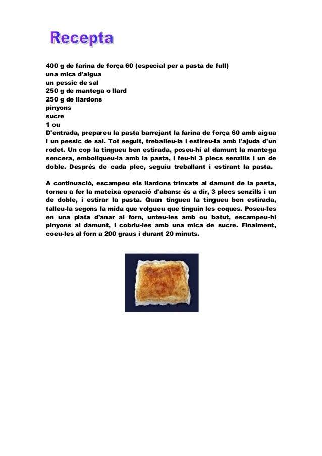 400 g de farina de força 60 (especial per a pasta de full) una mica d'aigua un pessic de sal 250 g de mantega o llard 250 ...