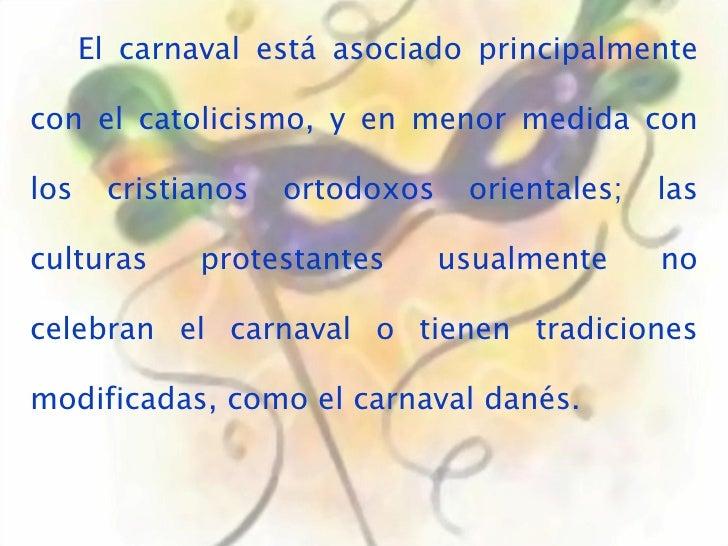 El carnaval está asociado principalmente con el catolicismo, y en menor medida con los cristianos ortodoxos orientales; la...