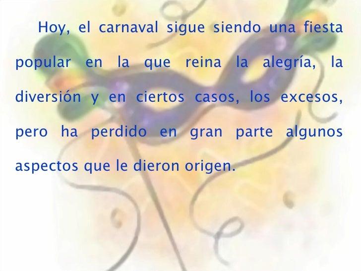 Hoy, el carnaval sigue siendo una fiesta popular en la que reina la alegría, la diversión y en ciertos casos, los excesos,...