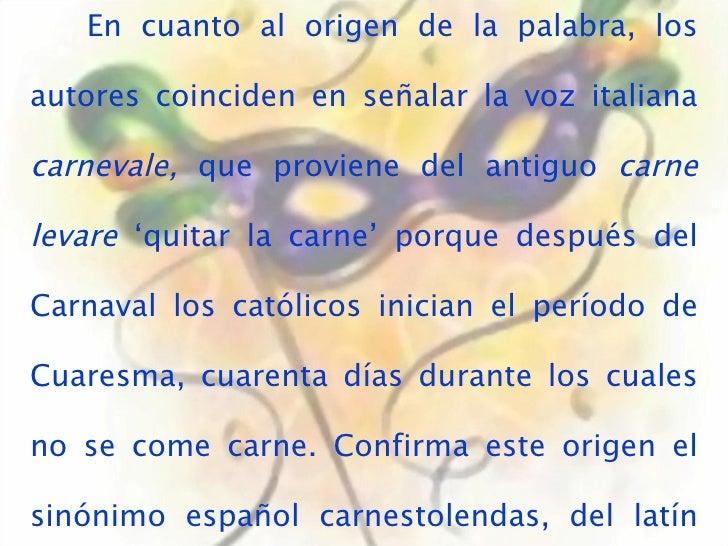 En cuanto al origen de la palabra, los autores coinciden en señalar la voz italiana  carnevale,  que proviene del antiguo ...