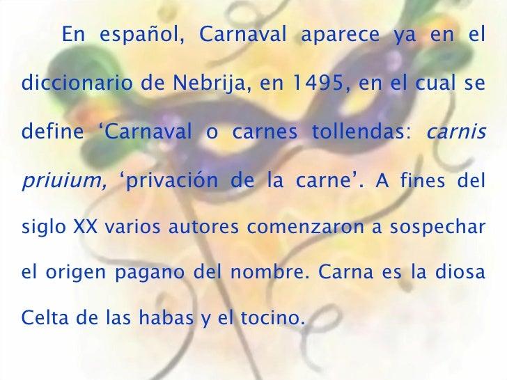 En español, Carnaval aparece ya en el diccionario de Nebrija, en 1495, en el cual se define 'Carnaval o carnes tollendas: ...