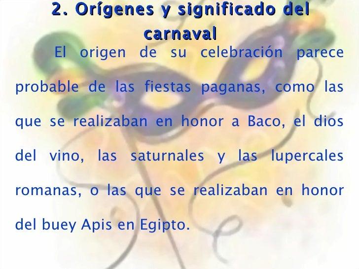 2. Orígenes y significado del carnaval El origen de su celebración parece probable de las fiestas paganas, como las que se...