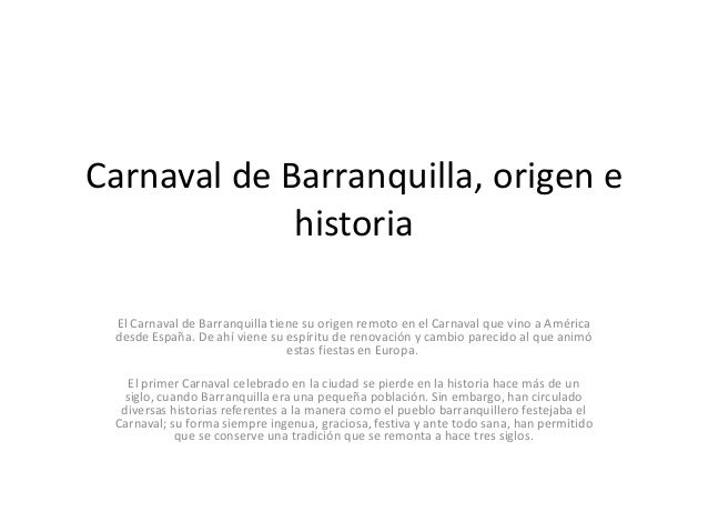 Carnaval de Barranquilla, origen ehistoriaEl Carnaval de Barranquilla tiene su origen remoto en el Carnaval que vino a Amé...
