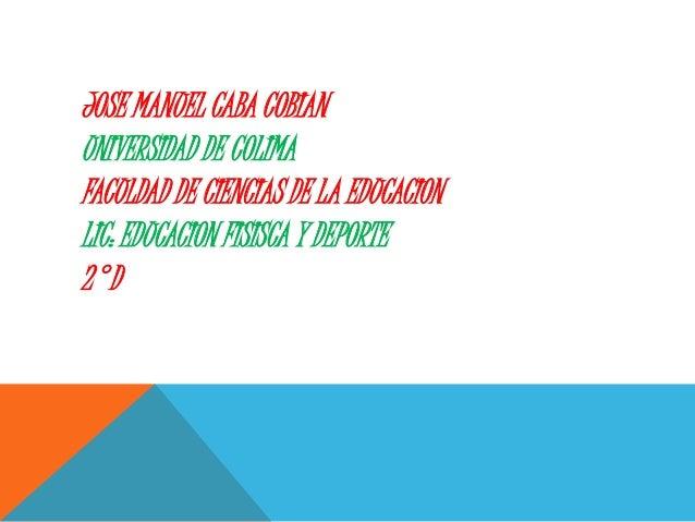 JOSE MANUEL CABA COBIAN UNIVERSIDAD DE COLIMA FACULDAD DE CIENCIAS DE LA EDUCACION LIC: EDUCACION FISISCA Y DEPORTE 2°D
