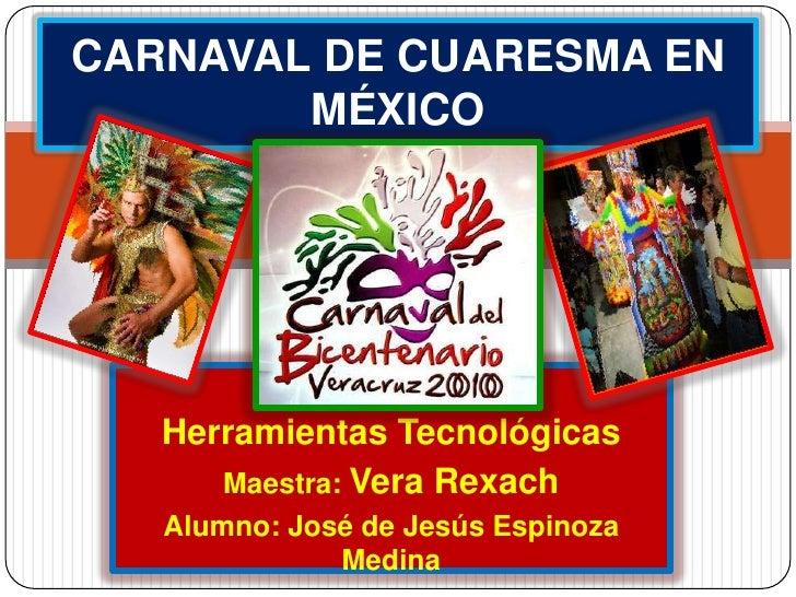 CARNAVAL DE CUARESMA EN MÉXICO<br />Herramientas Tecnológicas <br />Maestra: Vera Rexach<br />Alumno: José de Jesús Espino...