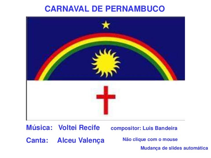 CARNAVAL DE PERNAMBUCO<br />Música:   Voltei Recifecompositor: Luis Bandeira<br />Canta:    Alceu Valença<br />Não clique...