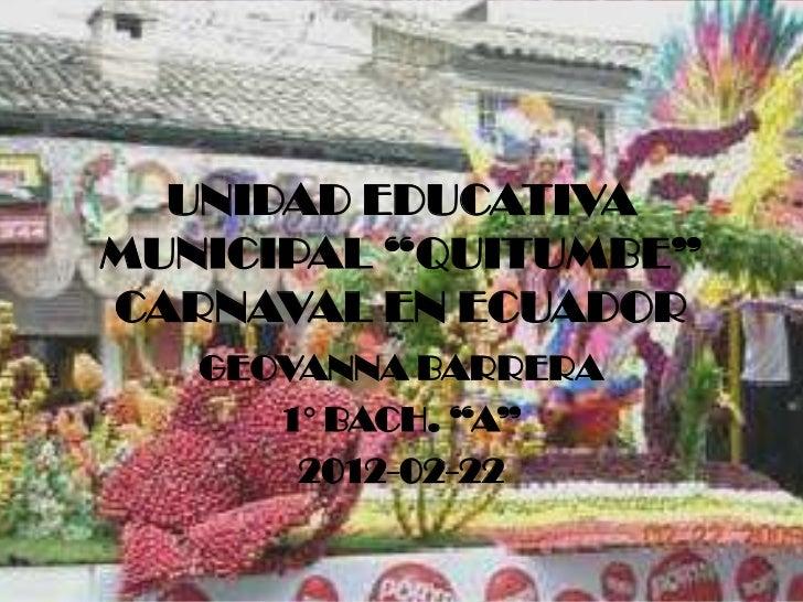 """UNIDAD EDUCATIVAMUNICIPAL """"QUITUMBE""""CARNAVAL EN ECUADOR   GEOVANNA BARRERA      1° BACH. """"A""""       2012-02-22"""