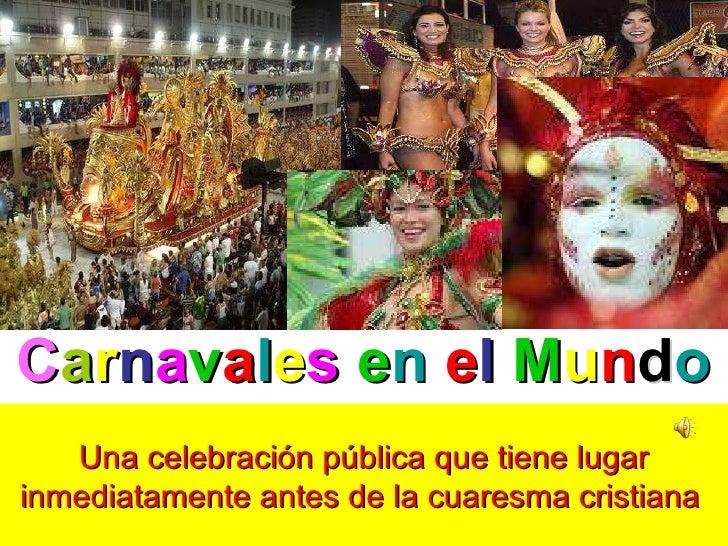 C a r n a v a l e s   e n   e l   M u n d o Una celebración pública que tiene lugar inmediatamente antes de la cuaresma cr...