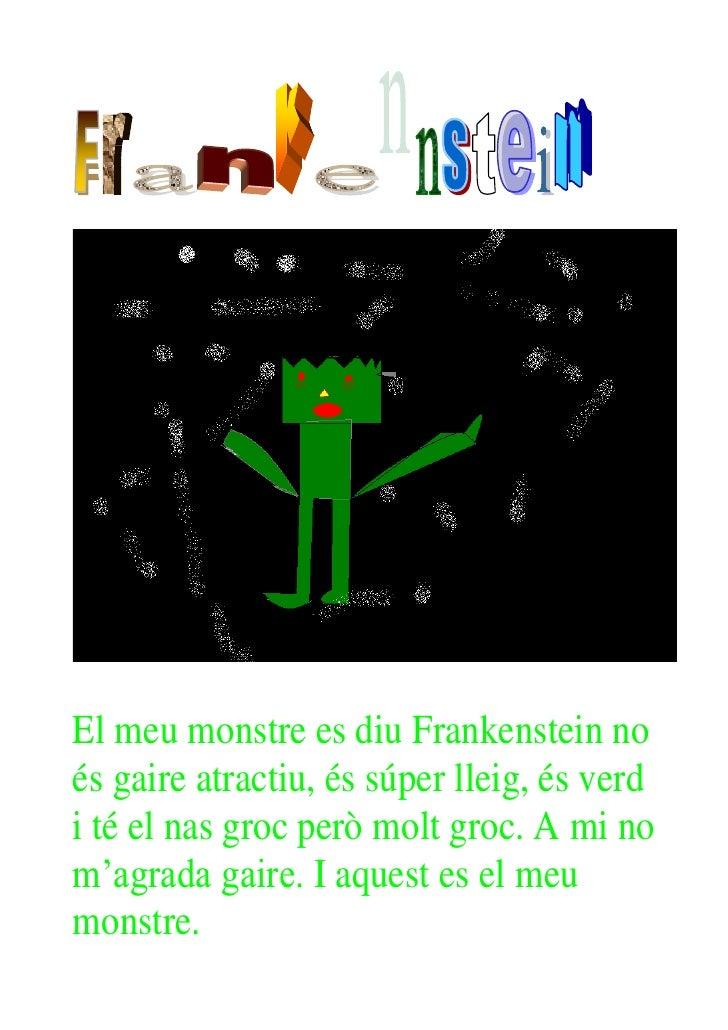 El meu monstre es diu Frankenstein noés gaire atractiu, és súper lleig, és verdi té el nas groc però molt groc. A mi nom'a...