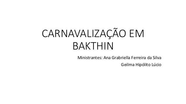 CARNAVALIZAÇÃO EM BAKTHIN Ministrantes: Ana Grabriella Ferreira da Silva Geilma Hipólito Lúcio