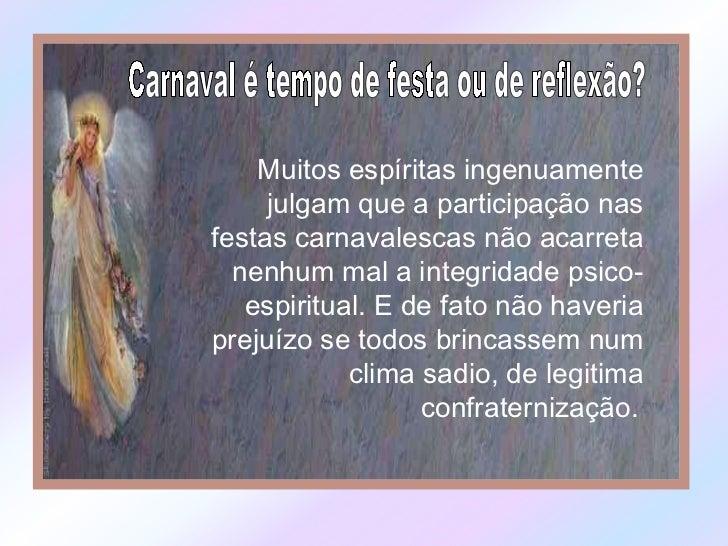 Carnaval é tempo de festa ou de reflexão? Muitos espíritas ingenuamente julgam que a participação nas festas carnavalescas...